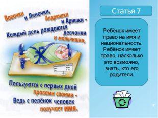 Статья 7 Ребёнок имеет право на имя и национальность. Ребёнок имеет право, на