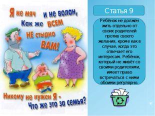Статья 9 Ребёнок не должен жить отдельно от своих родителей против своего жел