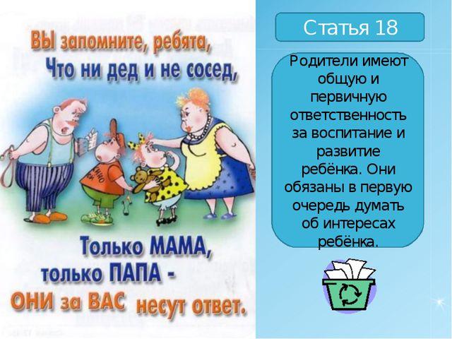 Статья 18 Родители имеют общую и первичную ответственность за воспитание и ра...