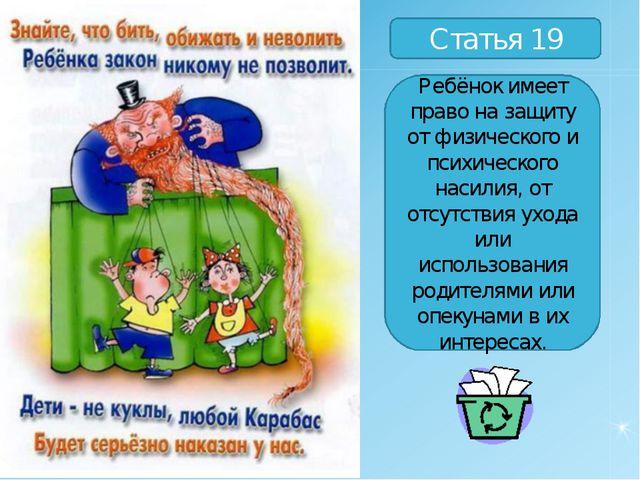 Статья 19 Ребёнок имеет право на защиту от физического и психического насилия...