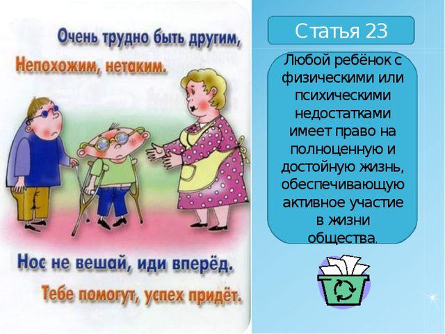 Статья 23 Любой ребёнок с физическими или психическими недостатками имеет пра...