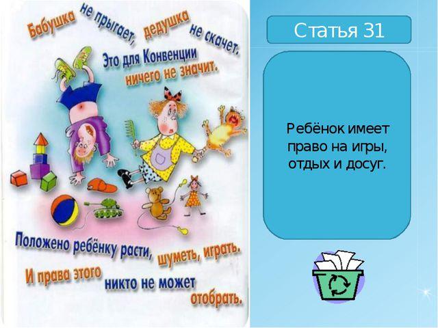 Статья 31 Ребёнок имеет право на игры, отдых и досуг.