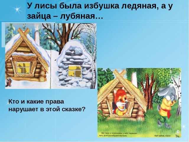 У лисы была избушка ледяная, а у зайца – лубяная… Кто и какие права нарушает...