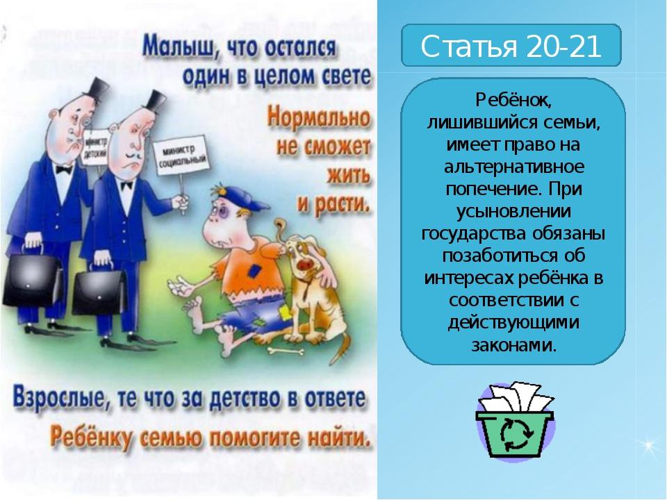 Статья 20-21 Ребёнок, лишившийся семьи, имеет право на альтернативное попечен...