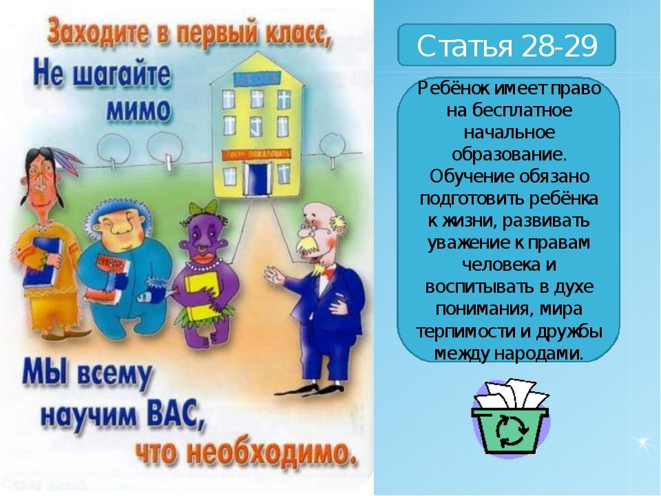 Статья 28-29 Ребёнок имеет право на бесплатное начальное образование. Обучени...