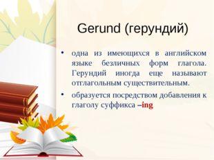 Gerund (герундий) одна из имеющихся в английском языке безличных форм глагола