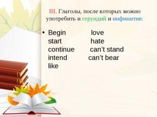 III. Глаголы, после которых можно употребить и герундий и инфинитив: Begin lo