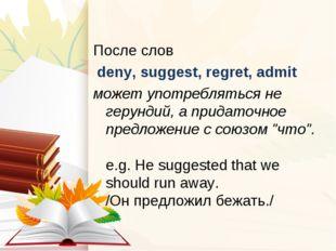 После слов deny, suggest, regret, admit может употребляться не герундий, а пр