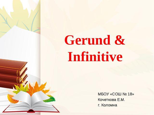 Gerund & Infinitive МБОУ «СОШ № 18» Кочеткова Е.М. г. Коломна