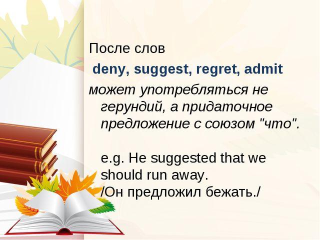 После слов deny, suggest, regret, admit может употребляться не герундий, а пр...
