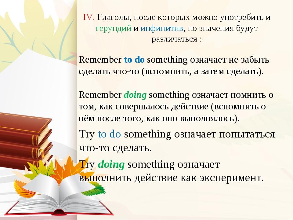 IV. Глаголы, после которых можно употребить и герундий и инфинитив, но значен...