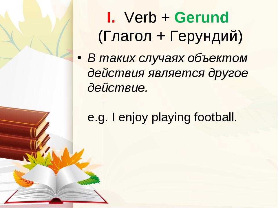 I. Verb + Gerund (Глагол + Герундий) В таких случаях объектом действия являет...