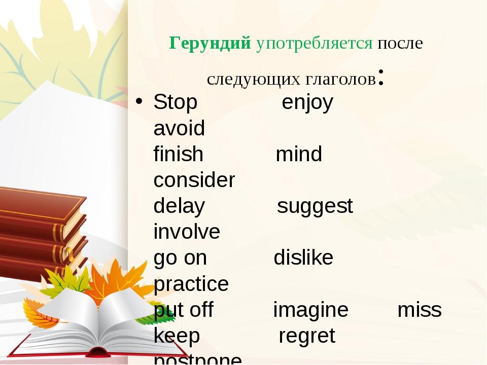 Герундий употребляется после следующих глаголов: Stop enjoy avoid finish min...