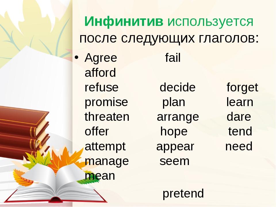 Инфинитив используется после следующих глаголов: Agree fail afford refuse de...