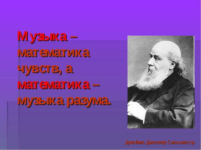 Музыка – математика чувств, а математика – музыка разума. Джеймс Джозеф Сильв...