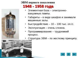 ЭВМ первого поколения 1948 - 1958 года Элементная база – электронно-вакуумные