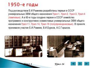 Под руководством Б.И.Рамеева разработаны первые в СССР универсальные ЭВМ общ