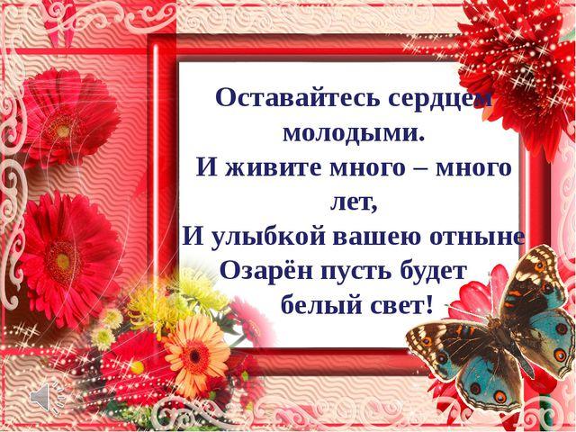 Оставайтесь сердцем молодыми. И живите много – много лет, И улыбкой вашею от...