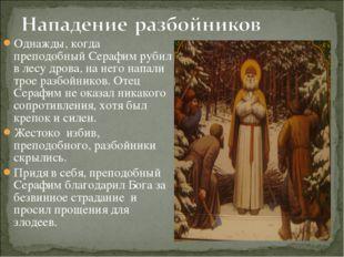Однажды, когда преподобный Серафим рубил в лесу дрова, на него напали трое ра