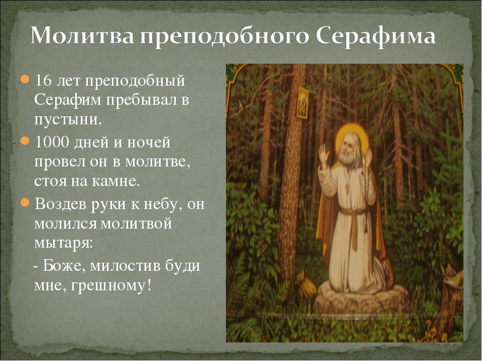 16 лет преподобный Серафим пребывал в пустыни. 1000 дней и ночей провел он в...