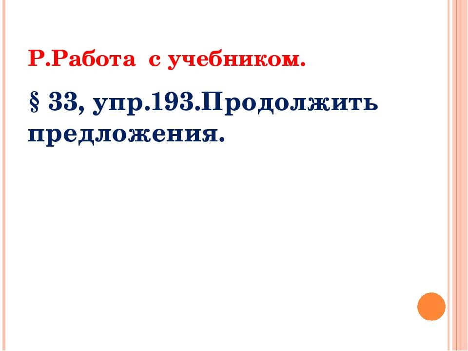 Р.Работа с учебником. § 33, упр.193.Продолжить предложения.