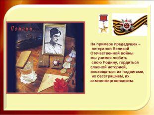 На примере прадедушек – ветеранов Великой Отечественной войны мы учимся любит