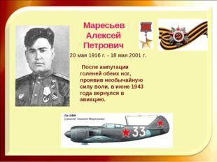 Маресьев Алексей Петрович 20 мая 1916 г. - 18 мая 2001 г. После ампутации гол
