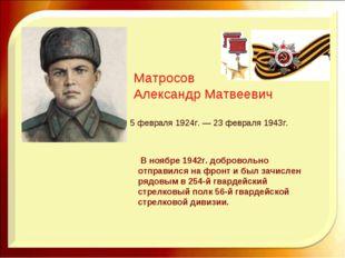 Матросов Александр Матвеевич 5 февраля 1924г. — 23 февраля 1943г.  В ноябре