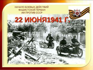 НАЧАЛО БОЕВЫХ ДЕЙСТВИЙ ФАШИСТСКОЙ ГЕРМАН ИИ ПРОТИВ СССР 22 ИЮНЯ1941 Г.