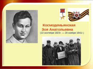 Космодемьянская Зоя Анатольевна (13 сентября 1923г. — 29 ноября 1941г.)