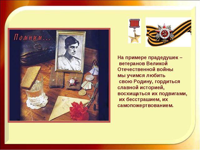На примере прадедушек – ветеранов Великой Отечественной войны мы учимся любит...