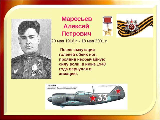 Маресьев Алексей Петрович 20 мая 1916 г. - 18 мая 2001 г. После ампутации гол...