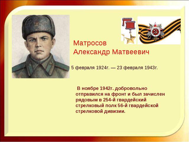 Матросов Александр Матвеевич 5 февраля 1924г. — 23 февраля 1943г.  В ноябре...