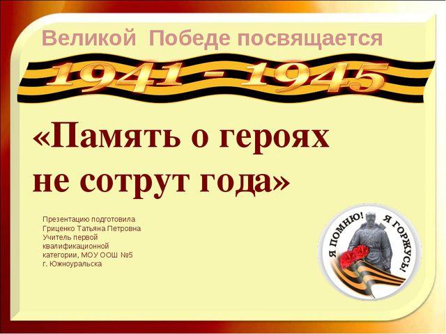 Великой Победе посвящается «Память о героях не сотрут года» Презентацию подго...