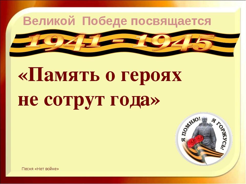 Великой Победе посвящается «Память о героях не сотрут года» Песня «Нет войне»