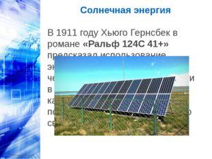 Солнечная энергия В 1911 году Хьюго Гернсбек в романе «Ральф 124C 41+» предс