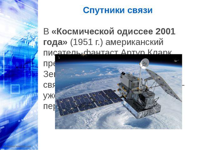Спутники связи В «Космической одиссее 2001 года» (1951 г.) американский писат...