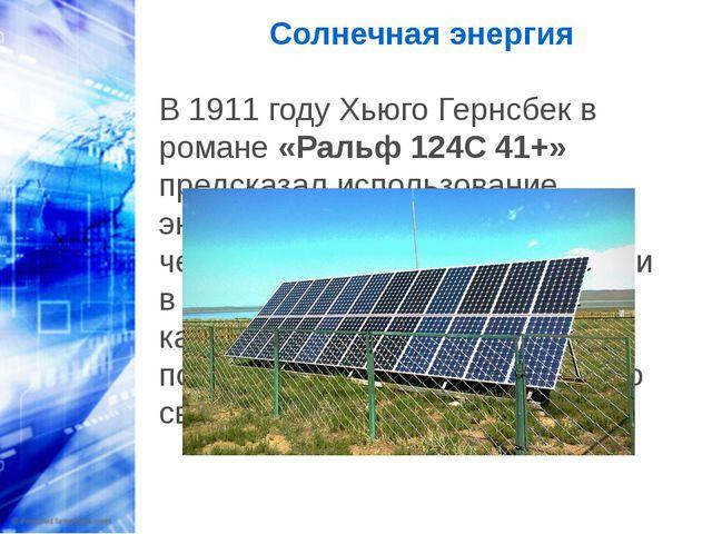 Солнечная энергия В 1911 году Хьюго Гернсбек в романе «Ральф 124C 41+» предс...