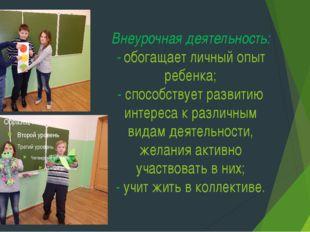 Внеурочная деятельность: - обогащает личный опыт ребенка; - способствует разв