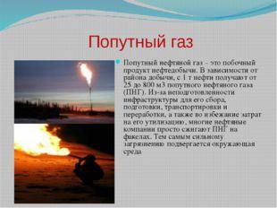 Попутный газ Попутный нефтяной газ – это побочный продукт нефтедобычи. В зави