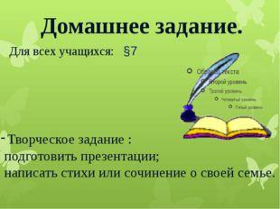 Домашнее задание. Для всех учащихся: §7 Творческое задание : подготовить през