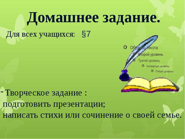 Домашнее задание. Для всех учащихся: §7 Творческое задание : подготовить през...