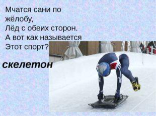 Мчатся сани по жёлобу, Лёд с обеих сторон. А вот как называется Этот спорт? –