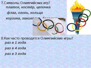 7.Символы Олимпийских игр? платок, костёр, цепочка флаг, огонь, кольца корзин
