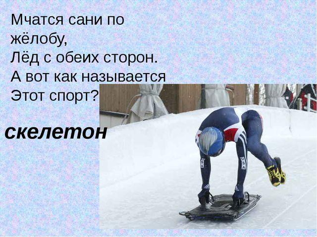 Мчатся сани по жёлобу, Лёд с обеих сторон. А вот как называется Этот спорт? –...
