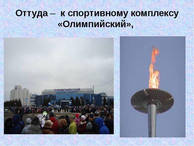 Оттуда – к спортивному комплексу «Олимпийский»,