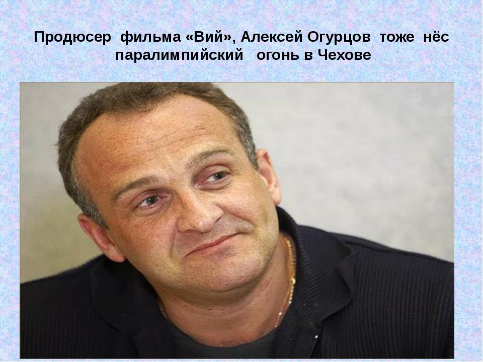 Продюсер фильма «Вий», Алексей Огурцов тоже нёс паралимпийскийогонь в Чех...