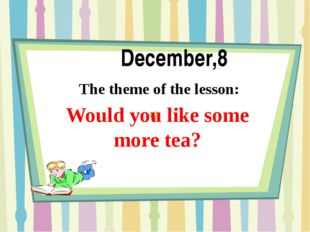 December,8 The theme of the lesson: Would you like some more tea?
