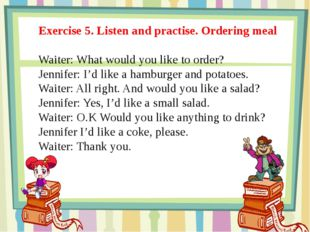 Exercise 5. Listen and practise. Ordering meal Waiter: What would you like to