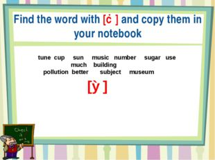 Find the word with [Ʌ] and copy them in your notebook tune cup sun music num